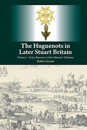 Bog, hardback Huguenots in Later Stuart Britaincrisis, Renewal & the Ministers Dilemma Volume I af Robin D. Gwynn