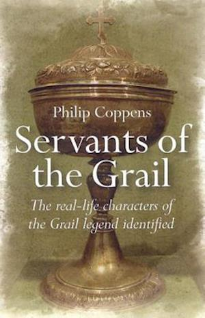 Servants of the Grail - The real-life characters of the Grail legend identified