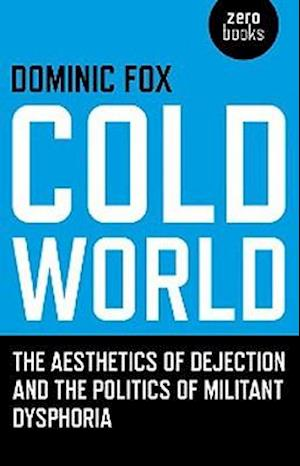 Cold World - The aesthetics of dejection and the politics of militant dysphoria