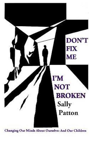 Don`t Fix Me; I`m Not Broken - Changing Our Minds About Ourselves and Our Children