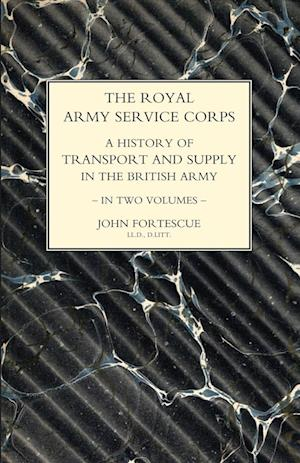 ROYAL ARMY SERVICE CORPS. A HISTORY OF TRANSPORT AND SUPPLY IN THE BRITISH ARMY Volume One