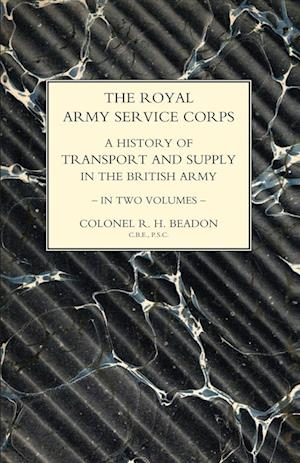 ROYAL ARMY SERVICE CORPS. A HISTORY OF TRANSPORT AND SUPPLY IN THE BRITISH ARMY Volume Two