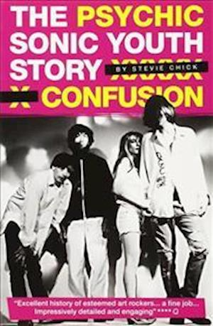 """Psychic Confusion: The Story of """"Sonic Youth"""""""