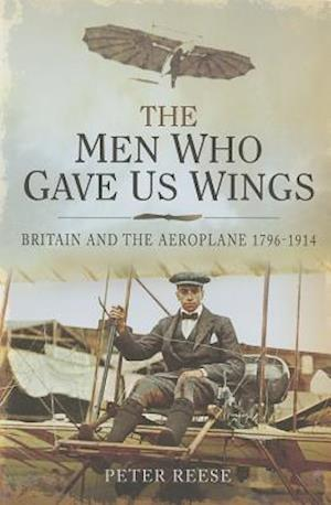 Men Who Gave Us Wings: Britain and the Aeroplane 1796-1914
