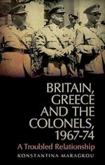 Britain, Greece and the Colonels, 1967-74 (LSE Hellenic Observatory Series)