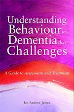 Understanding Behaviour in Dementia that Challenges (Bradford Dementia Group Good Practice Guides)