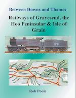 Between Downs and Thames - Railways of Gravesend, the Hoo Peninsular & Isle of Grain