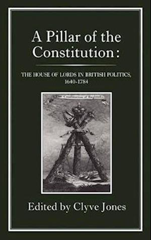 Pillar of the Constitution: The House of Lords in British Politics, 1640-1784