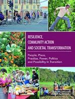 Resilience, Community Action & Societal Transformation: People, Place, Practice, Power, Politics & Possibility in Transition (The Community Led Transformations Book Series, nr. 2)