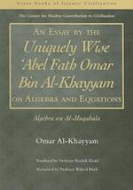 An Essay by the Uniquely Wise 'Abel Fath Omar Bin Al-Khayyam on Algebra and Equations (The Great Books of Islamic Civilization)