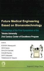FUTURE MEDICAL ENGINEERING BASED ON BIONANOTECHNOLOGY - PROCEEDINGS OF THE FINAL SYMPOSIUM OF THE TOHOKU UNIVERSITY 21ST CENTURY CENTER OF EXCELLENCE PROGRAM