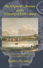THE ECLIPSE OF URBANISM AND THE GREENING OF PUBLIC SPACE.: Image Making and the Search for a Commons in the United States, 1682-1865