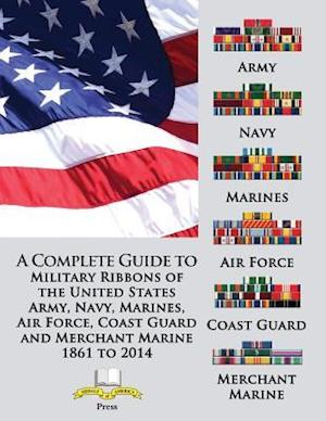 A Complete Guide to Military Ribbons of the United States Army, Navy, Marines, Air Force, Coast Guard and Merchant Marine 1861 to 2014