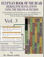 EGYPTIAN BOOK OF THE DEAD HIEROGLYPH TRANSLATIONS USING THE TRILINEAR METHOD Volume 3: Understanding the Mystic Path to Enlightenment Through Direct R