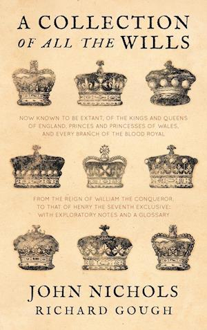 A Collection of All the Wills, Now Known to Be Extant, of the Kings and Queens of England, Princes and Princesses of Wales, and Every Branch of the