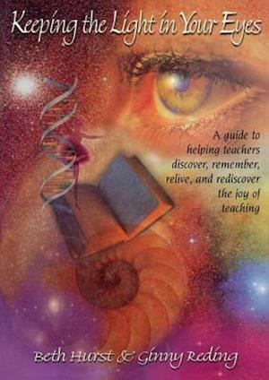 Keeping the Light in Your Eyes: A Guide to Helping Teachers Discover, Remember, Relive, and Rediscover the Joy of Teaching