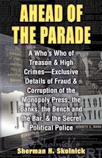 Ahead Of TheParade: A Who's Who Of Treason and High Crimes - Exclusive Details Of Fraud And Corruption Of The Monopoly Press, The Banks, The Bench And
