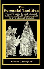 The Perennial Tradition: Overview Of The Secret Heritage, The Single Stream Of Initiatory Teaching Flowing Through All The Great Schools Of Mysticism