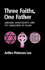 Three Faiths, One Father: Judaism, Christianity, and the Challenge of Islam