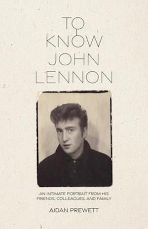 To Know John Lennon: An Intimate Portrait from His Friends, Colleagues, and Family