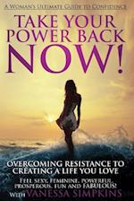 Take Your Power Back Now :How to Overcome Your Resistance to Creating a Life You Love! The Ultimate Confidence Guide for Women