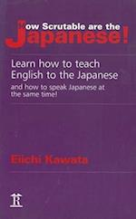 How Scrutable Are the Japanese! Learn How to Teach English to the Japanese and How to Speak Japanese at the Same Time!
