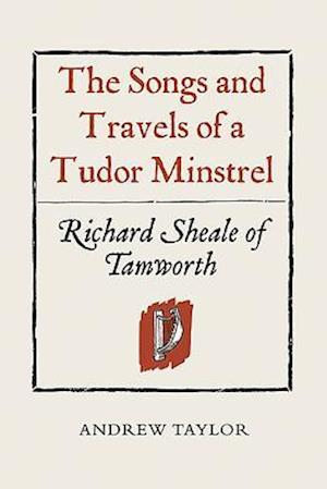 Songs and Travels of a Tudor Minstrel: Richard Sheale of Tamworth