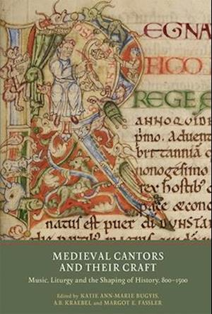 Medieval Cantors and their Craft - Music, Liturgy and the Shaping of History, 800-1500