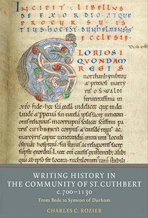 Writing History in the Community of St Cuthbert, C.700-1130: From Bede to Symeon of Durham