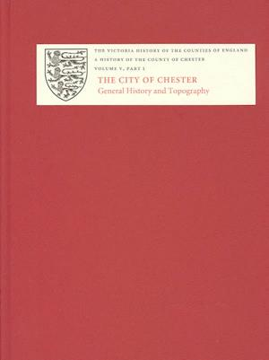 A History of the County of Chester - V.1 The City of Chester: General History and Topography