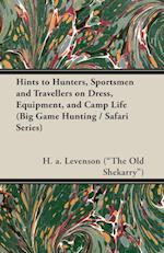 Hints to Hunters, Sportsmen and Travellers on Dress, Equipment, and Camp Life (Big Game Hunting / Safari Series)