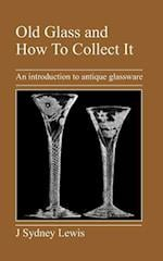 Old Glass and How to Collect It: An Introduction to Antique Glassware af J. Sydney Lewis