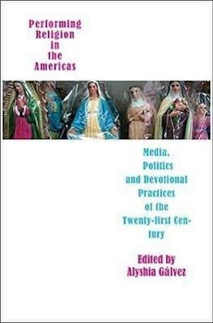 Performing Religion in the Americas - Media, Politics, and Devotional Practices of the 21st Century