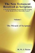 The New Testament Received as Scripture: A Series of Volumes Examining the Origins of the Books of the Christian Canon. Volume 1: The Miracle of Scrip