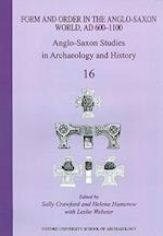 Form and Order in the Anglo-Saxon World, AD 400-1100 Anglo-Saxon Studies in Archaeology and History (Anglo-Saxon Studies in Archaeology & History, nr. 16)