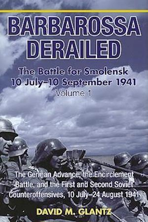 Barbarossa Derailed: the Battle for Smolensk 10 July - 10 September 1941 Volume 1