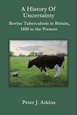 A History of Uncertainty: Bovine Tuberculosis in Britain, 1850 to the Present