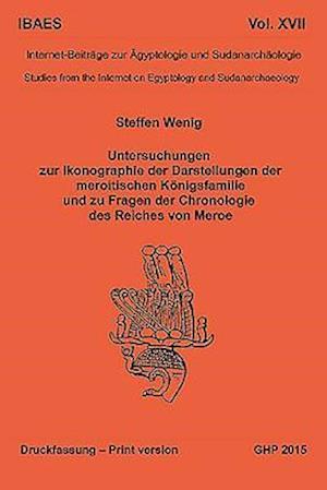 Untersuchungen Zur Ikonographie Der Darstellungen Der Meroitischen Königsfamilie Und Zu Fragen Der Chronologie Des Reiches Von Meroe