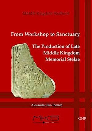 From Workshop to Sanctuary the Production of Late Middle Kingdom Memorial Stelae