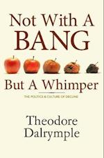 Not with a Bang But a Whimper af Theodore Dalrymple