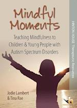 Mindful Moments: Teaching Mindfulness to Children & Young People with Autism Spectrum Disorders