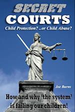 SECRET COURTS: Child Protection or Child Abuse? How and why 'the system' is failing our children!