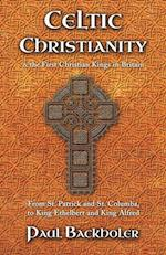 Celtic Christianity and the First Christian Kings in Britain: From Saint Patrick and St. Columba, to King Ethelbert and King Alfred af Paul Backholer