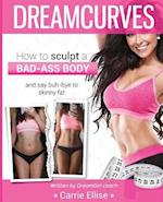 DreamCurves Body Transformation Guide (FULL COLOUR): : How to sculpt a bad-ass body and say buh-bye to skinny fat