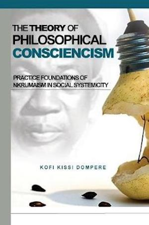 THE THEORY OF PHILOSOPHICAL CONSCIENCISM: Practice Foundations of Nkrumaism in Social Systemicity (PB)