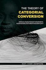 The Theory of Categorial Conversion : Rational Foundations of Nkrumaism in Socio-natural Systemicity and Complexity (PB)
