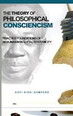 THE THEORY OF PHILOSOPHICAL CONSCIENCISM: Practice Foundations of Nkrumaism in Social Systemicity (HB)