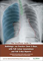 The Unofficial Guide to Radiology: 100 Practice Chest X Rays with Full Colour Annotations and Full X Ray Reports (Unofficial Guides to Medicine)