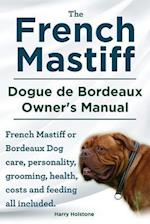 The French Mastiff. Dogue de Bordeaux Owners Manual. French Mastiff or Bordeaux Dog Care, Personality, Grooming, Health, Costs and Feeding All Include