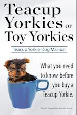 Teacup Yorkies or Toy Yorkies. Ultimate Teacup Yorkie Dog Manual. What You Need to Know Before You Buy a Teacup Yorkie or Toy Yorkie. af George Hoppendale, Asia Moore